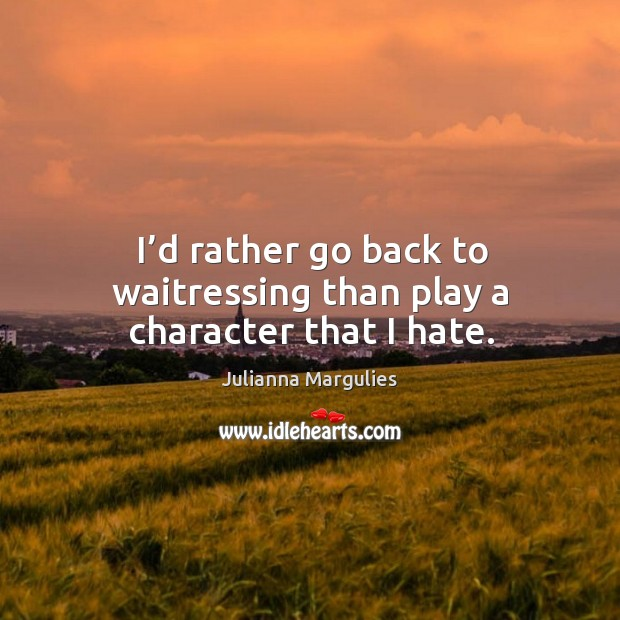 I'd rather go back to waitressing than play a character that I hate. Julianna Margulies Picture Quote