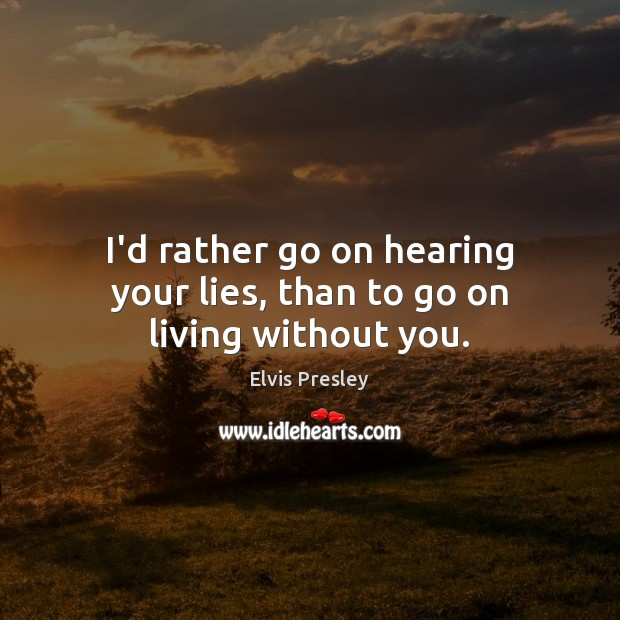 I'd rather go on hearing your lies, than to go on living without you. Elvis Presley Picture Quote