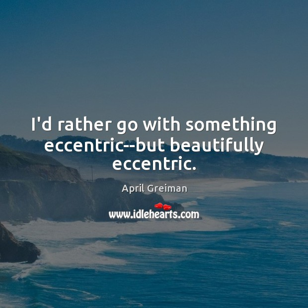Image, I'd rather go with something eccentric–but beautifully eccentric.