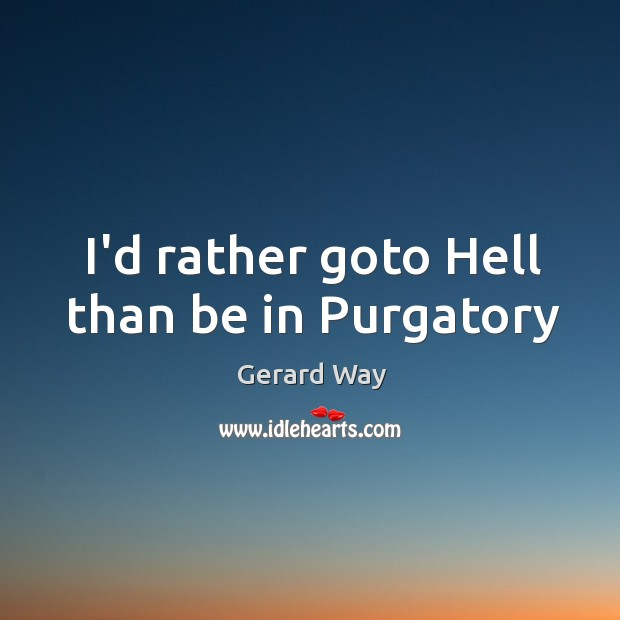 I'd rather goto Hell than be in Purgatory Image
