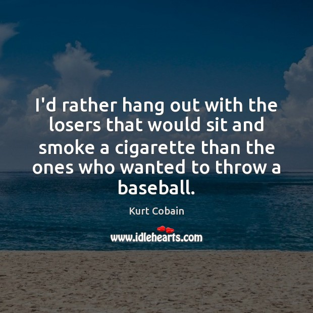 I'd rather hang out with the losers that would sit and smoke Image