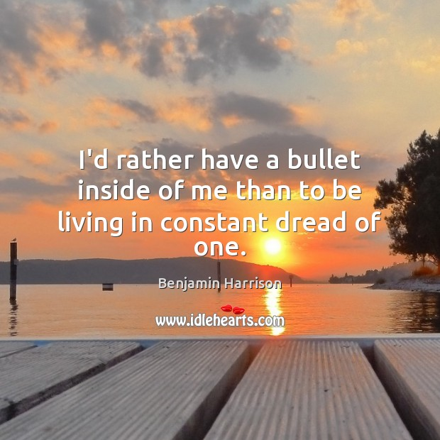 Image, I'd rather have a bullet inside of me than to be living in constant dread of one.