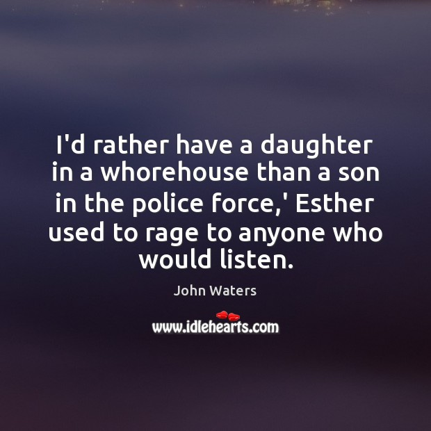 I'd rather have a daughter in a whorehouse than a son in John Waters Picture Quote