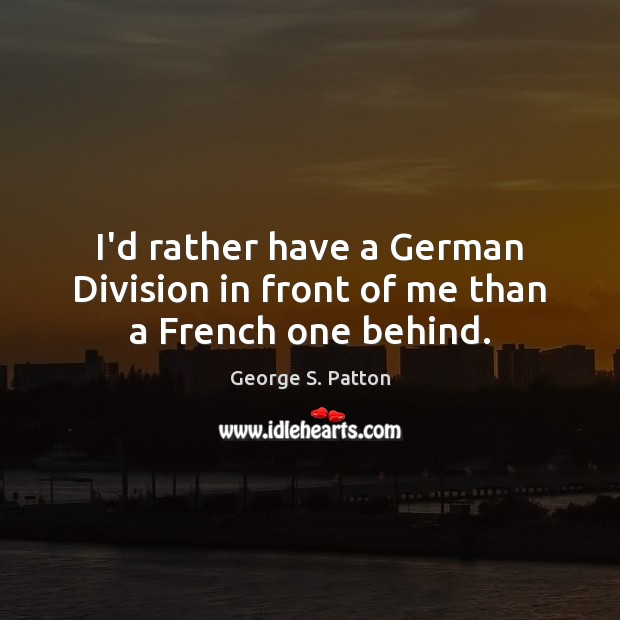 Image, I'd rather have a German Division in front of me than a French one behind.