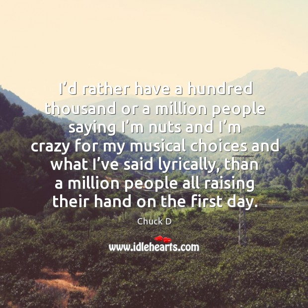 I'd rather have a hundred thousand or a million people saying I'm nuts and I'm crazy for Image