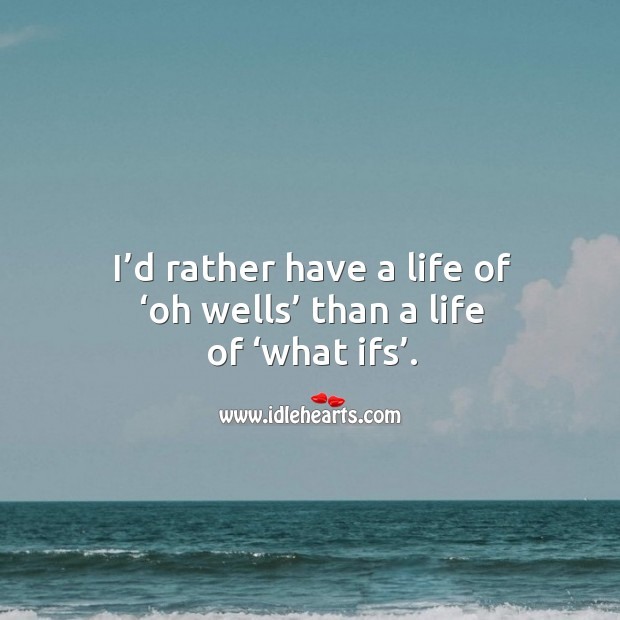 I'd rather have a life of 'oh wells' than a life of 'what ifs'. Image