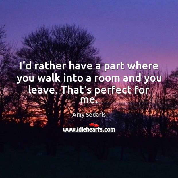 I'd rather have a part where you walk into a room and you leave. That's perfect for me. Amy Sedaris Picture Quote