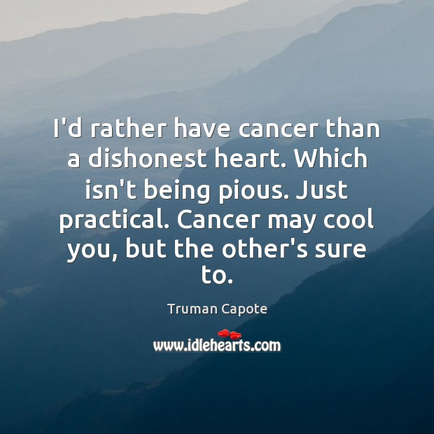 I'd rather have cancer than a dishonest heart. Which isn't being pious. Image