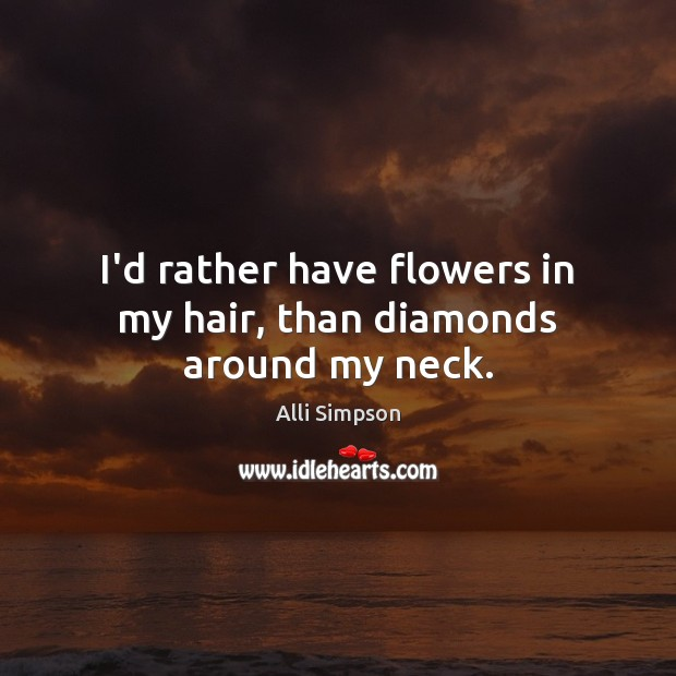 Image, I'd rather have flowers in my hair, than diamonds around my neck.