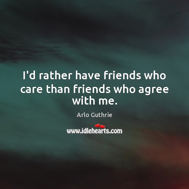 Image, I'd rather have friends who care than friends who agree with me.
