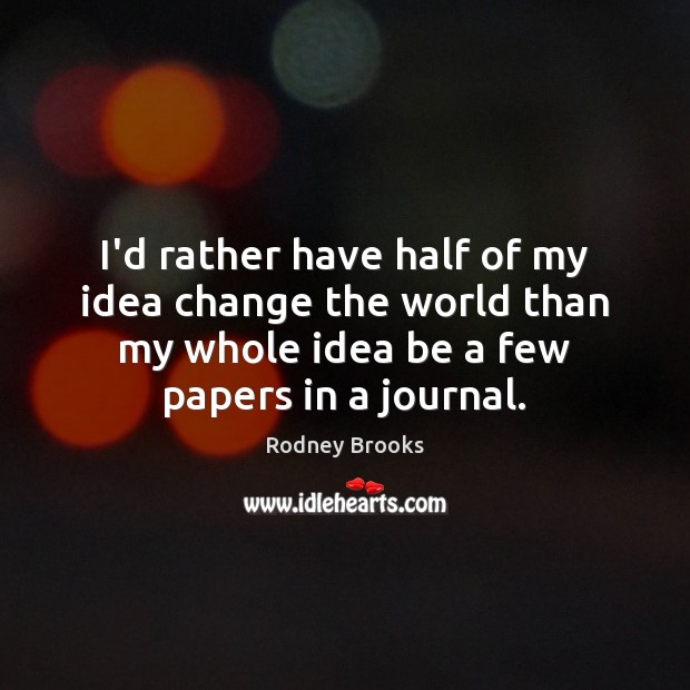 I'd rather have half of my idea change the world than my Image