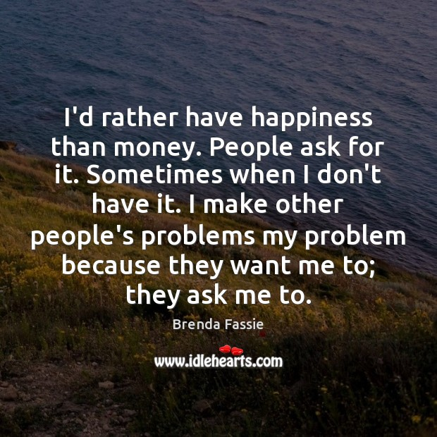 Image, I'd rather have happiness than money. People ask for it. Sometimes when