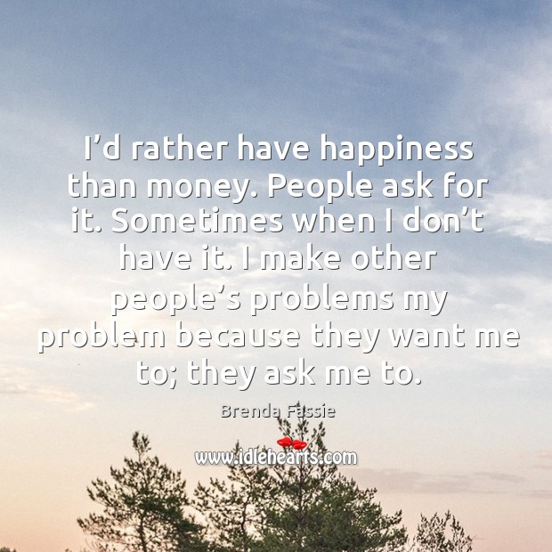Image, I'd rather have happiness than money. People ask for it. Sometimes when I don't have it.