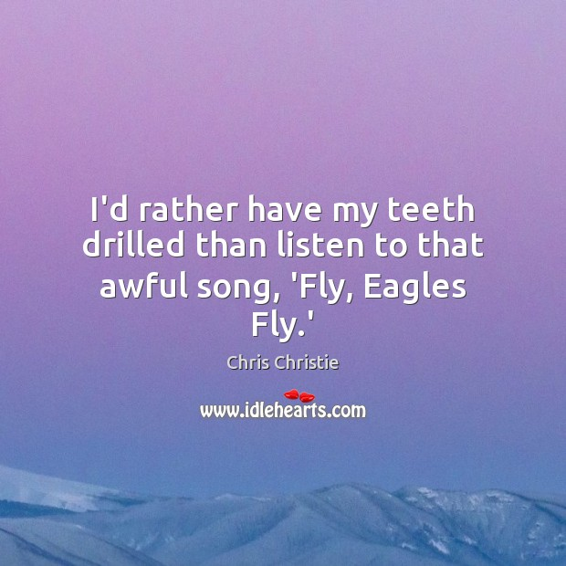 I'd rather have my teeth drilled than listen to that awful song, 'Fly, Eagles Fly.' Chris Christie Picture Quote