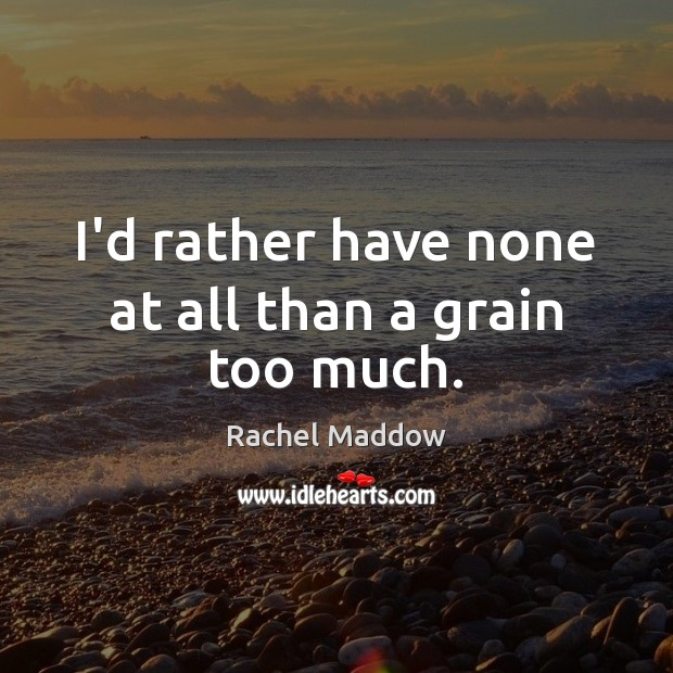 I'd rather have none at all than a grain too much. Rachel Maddow Picture Quote