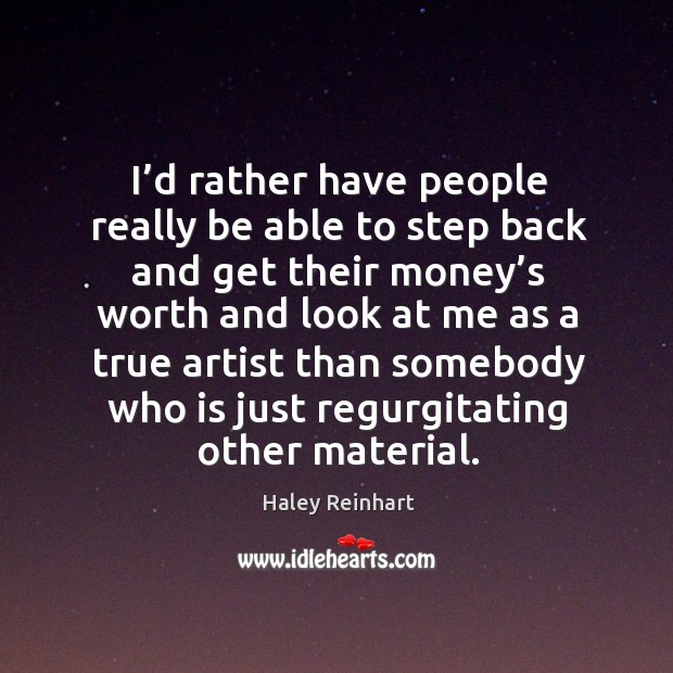I'd rather have people really be able to step back and get their money's worth and Haley Reinhart Picture Quote