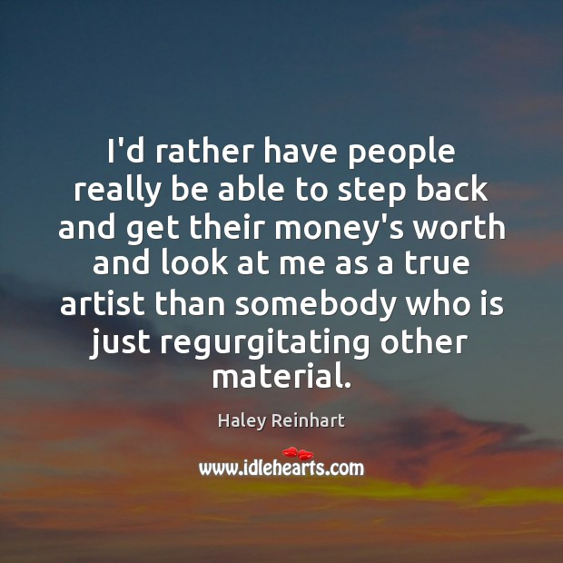 I'd rather have people really be able to step back and get Haley Reinhart Picture Quote