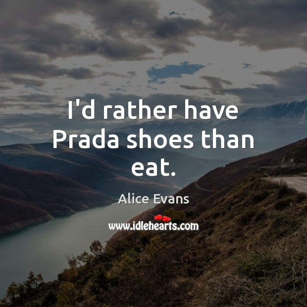 Image, I'd rather have Prada shoes than eat.