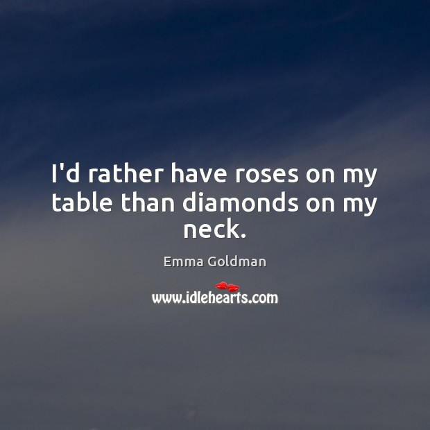 I'd rather have roses on my table than diamonds on my neck. Emma Goldman Picture Quote