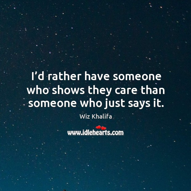 I'd rather have someone who shows they care than someone who just says it. Image