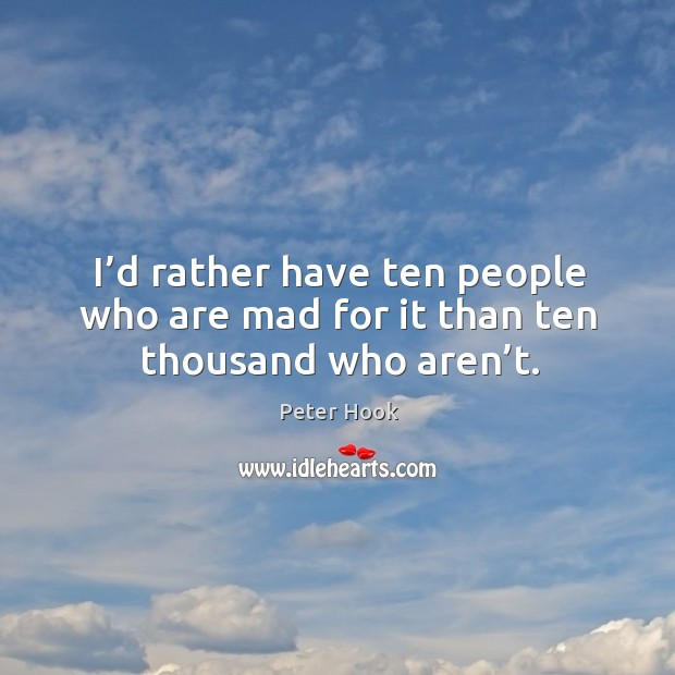 I'd rather have ten people who are mad for it than ten thousand who aren't. Image