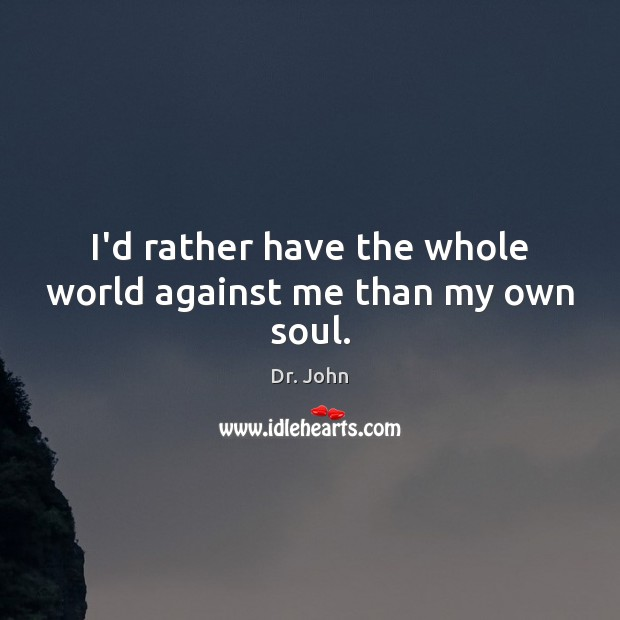 Image, I'd rather have the whole world against me than my own soul.