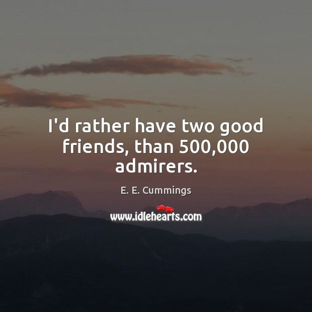 I'd rather have two good friends, than 500,000 admirers. Image