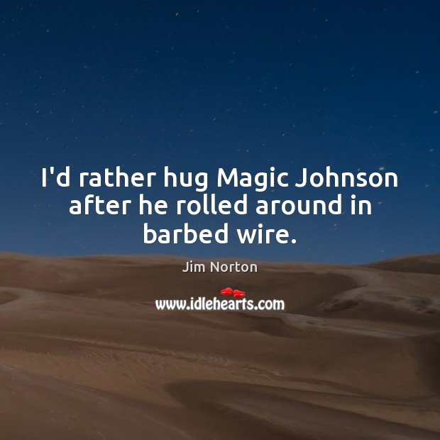 Image, I'd rather hug Magic Johnson after he rolled around in barbed wire.
