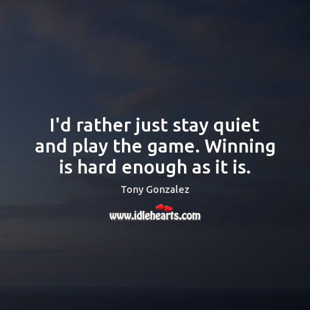 I'd rather just stay quiet and play the game. Winning is hard enough as it is. Image