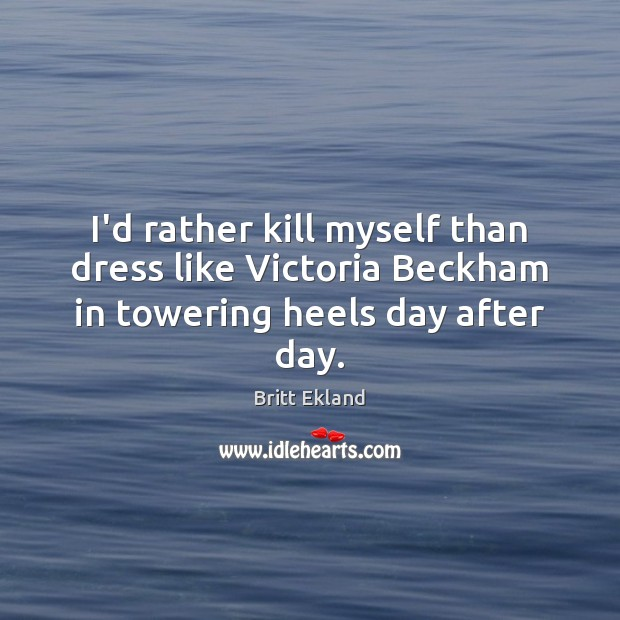 I'd rather kill myself than dress like Victoria Beckham in towering heels day after day. Britt Ekland Picture Quote