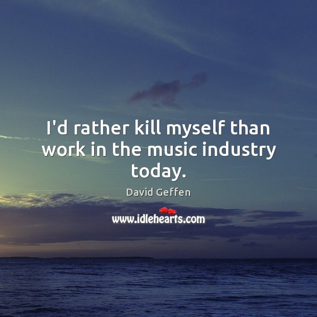 I'd rather kill myself than work in the music industry today. David Geffen Picture Quote