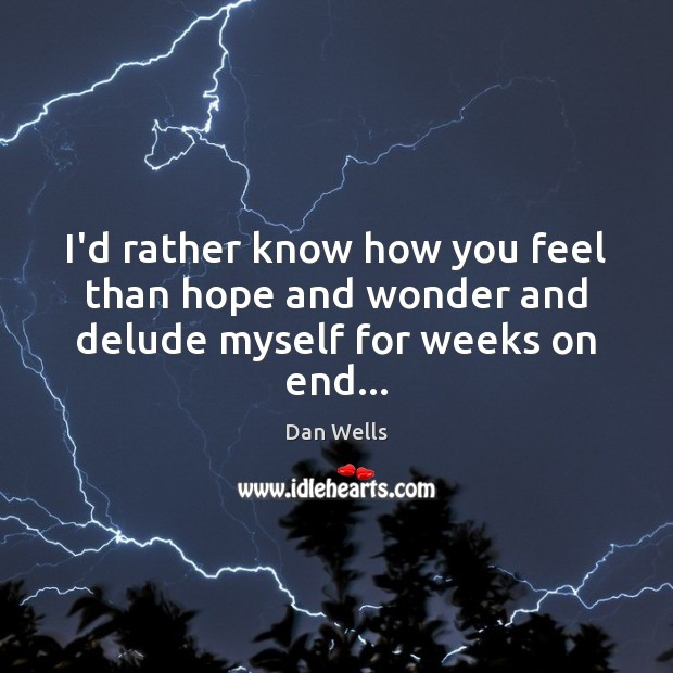 I'd rather know how you feel than hope and wonder and delude myself for weeks on end… Dan Wells Picture Quote