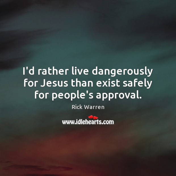 I'd rather live dangerously for Jesus than exist safely for people's approval. Rick Warren Picture Quote