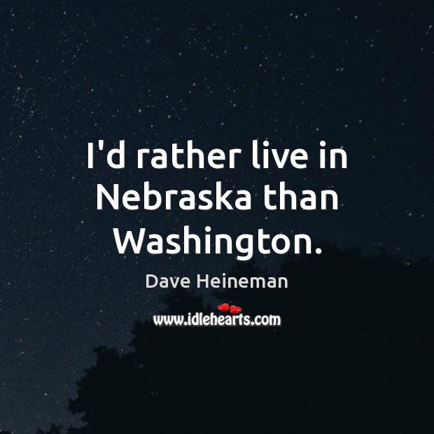I'd rather live in Nebraska than Washington. Dave Heineman Picture Quote