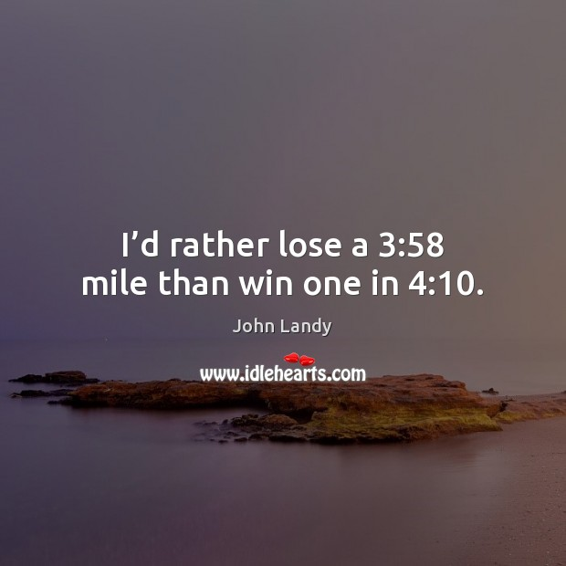I'd rather lose a 3:58 mile than win one in 4:10. John Landy Picture Quote