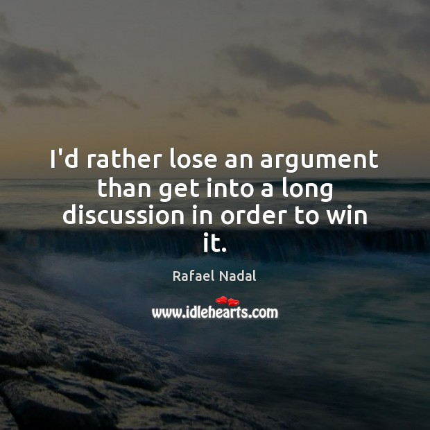I'd rather lose an argument than get into a long discussion in order to win it. Rafael Nadal Picture Quote