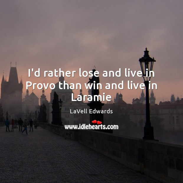 I'd rather lose and live in Provo than win and live in Laramie Image