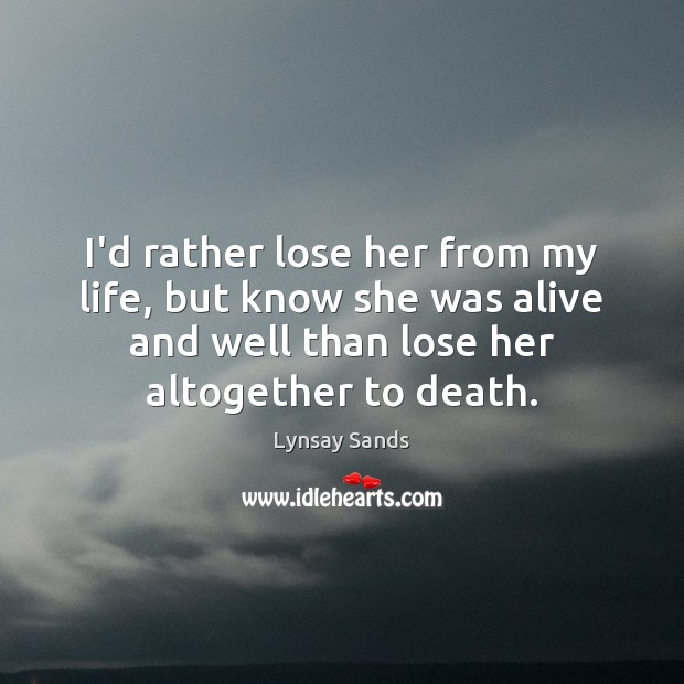 I'd rather lose her from my life, but know she was alive Lynsay Sands Picture Quote