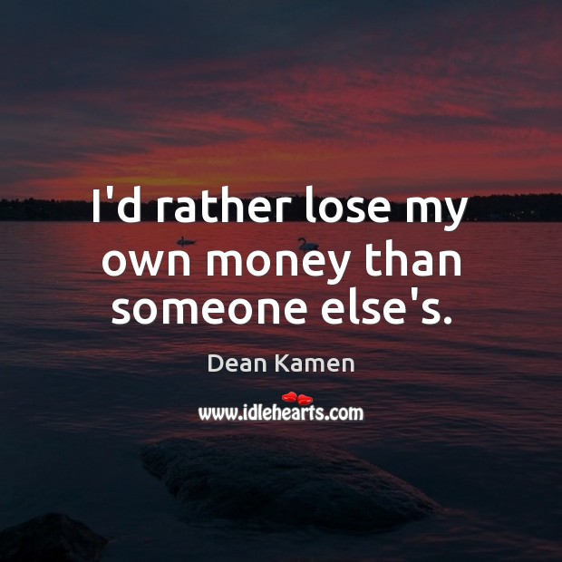 I'd rather lose my own money than someone else's. Dean Kamen Picture Quote