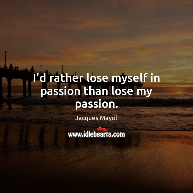 I'd rather lose myself in passion than lose my passion. Image