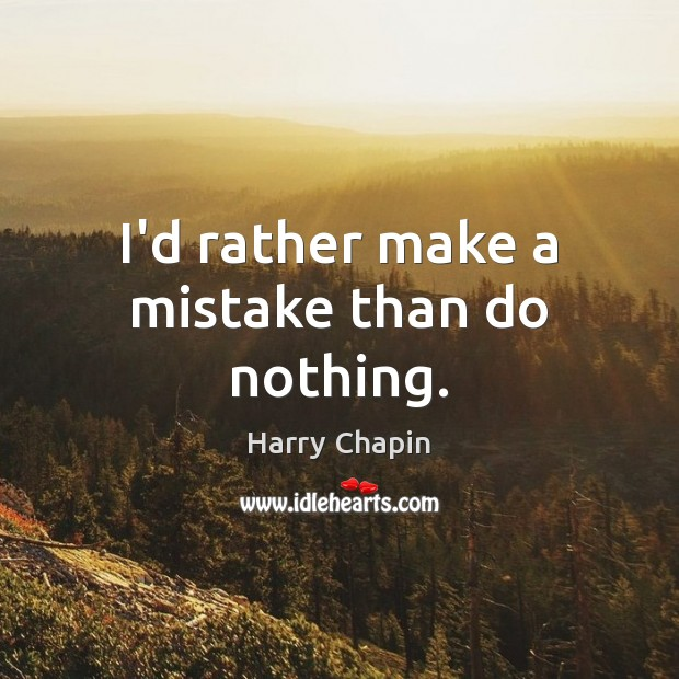 I'd rather make a mistake than do nothing. Harry Chapin Picture Quote