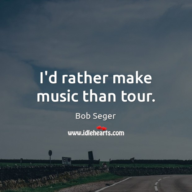 I'd rather make music than tour. Bob Seger Picture Quote