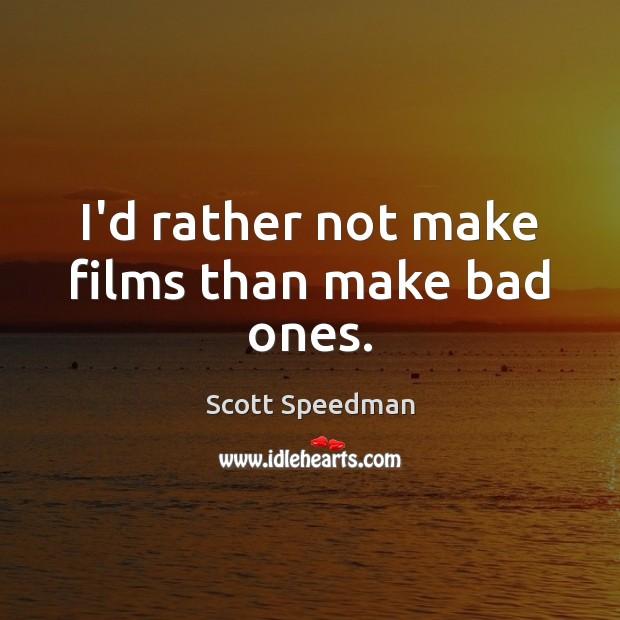 Image, I'd rather not make films than make bad ones.