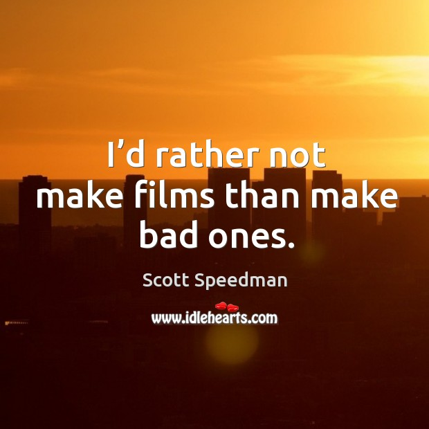 I'd rather not make films than make bad ones. Scott Speedman Picture Quote