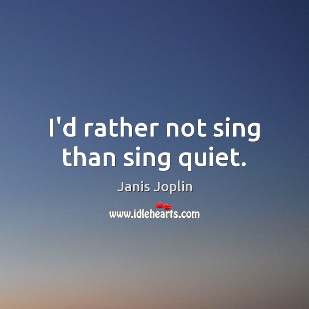 I'd rather not sing than sing quiet. Janis Joplin Picture Quote