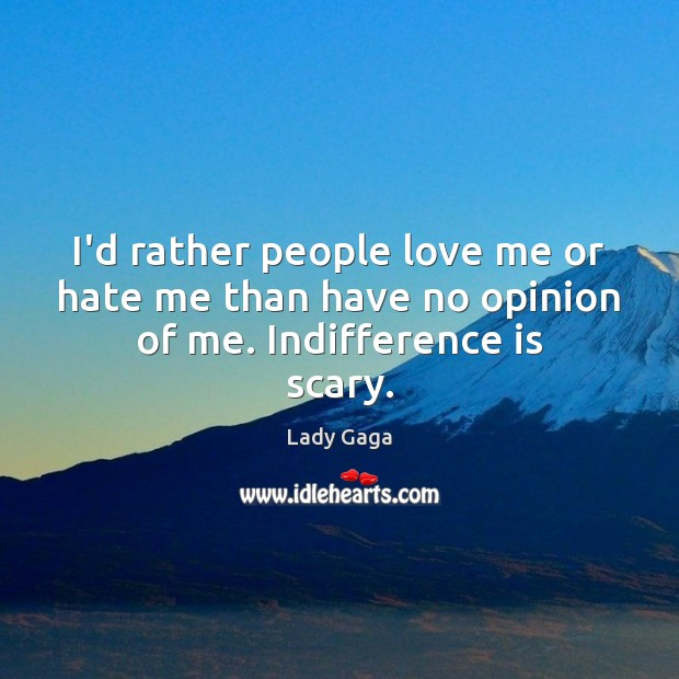 I'd rather people love me or hate me than have no opinion of me. Indifference is scary. Image