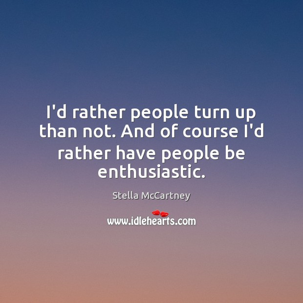 I'd rather people turn up than not. And of course I'd rather have people be enthusiastic. Stella McCartney Picture Quote