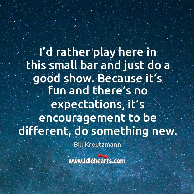 I'd rather play here in this small bar and just do a good show. Bill Kreutzmann Picture Quote