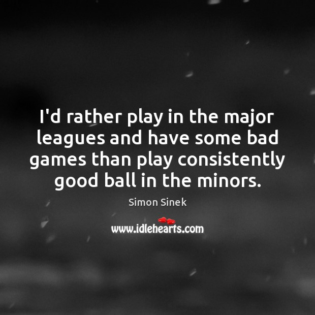 Image, I'd rather play in the major leagues and have some bad games