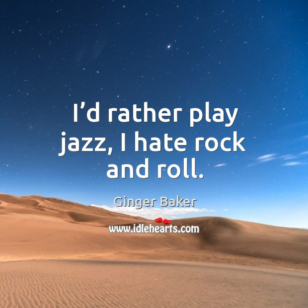 I'd rather play jazz, I hate rock and roll. Ginger Baker Picture Quote